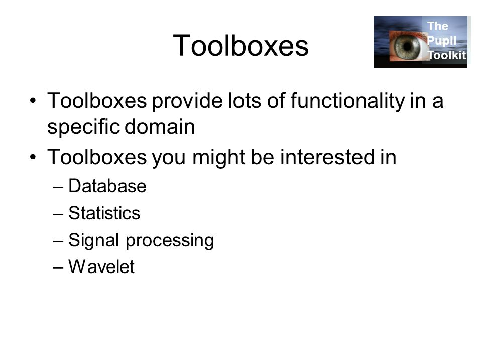 Toolboxes Toolboxes provide lots of functionality in a specific domain Toolboxes you might be interested in –Database –Statistics –Signal processing –Wavelet The Pupil Toolkit