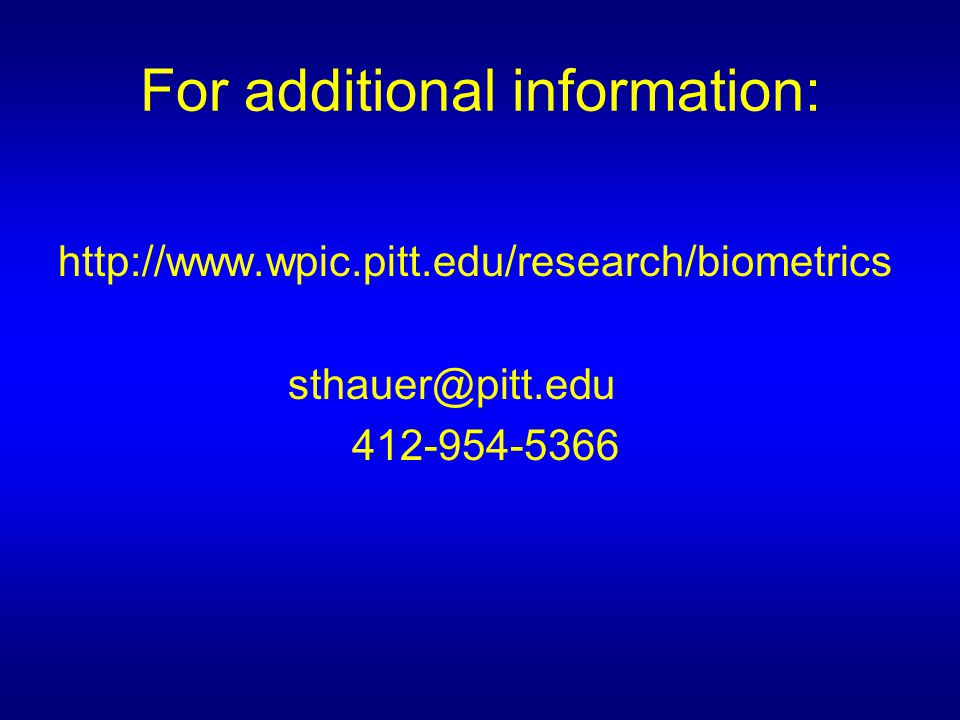 For additional information: http://www.wpic.pitt.edu/research/biometrics sthauer@pitt.edu 412-954-5366