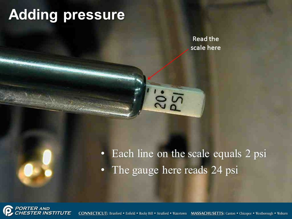 101 Adding pressure Each line on the scale equals 2 psi The gauge here reads 24 psi Each line on the scale equals 2 psi The gauge here reads 24 psi Re