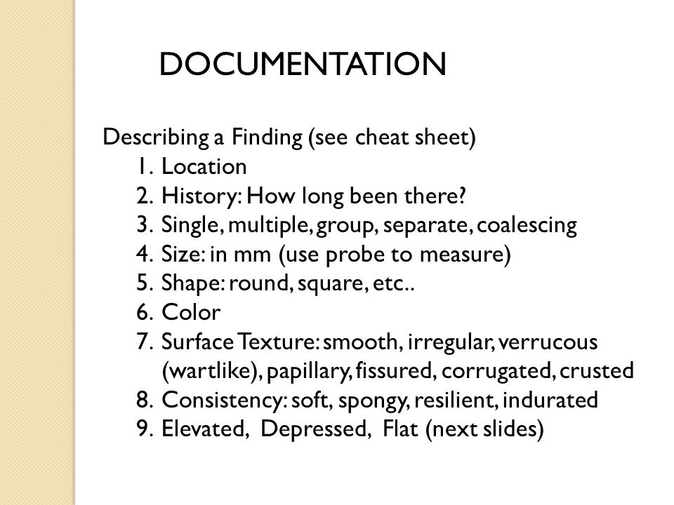 DOCUMENTATION Describing a Finding (see cheat sheet) 1.Location 2.History: How long been there? 3.Single, multiple, group, separate, coalescing 4.Size