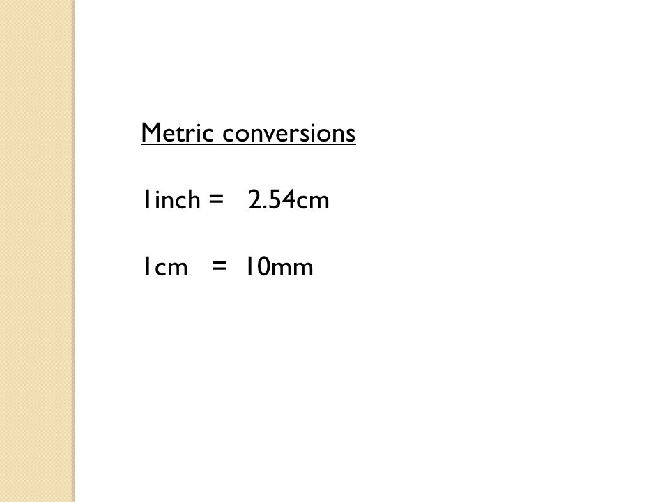 Metric conversions 1inch = 2.54cm 1cm = 10mm