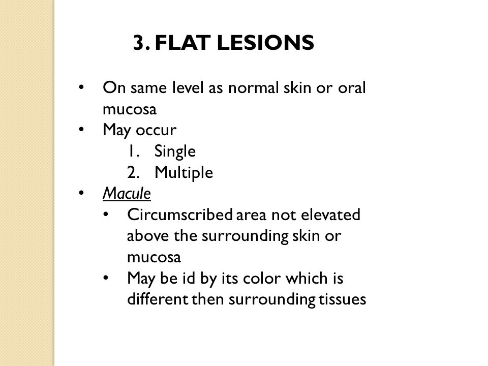 On same level as normal skin or oral mucosa May occur 1.Single 2.Multiple Macule Circumscribed area not elevated above the surrounding skin or mucosa May be id by its color which is different then surrounding tissues
