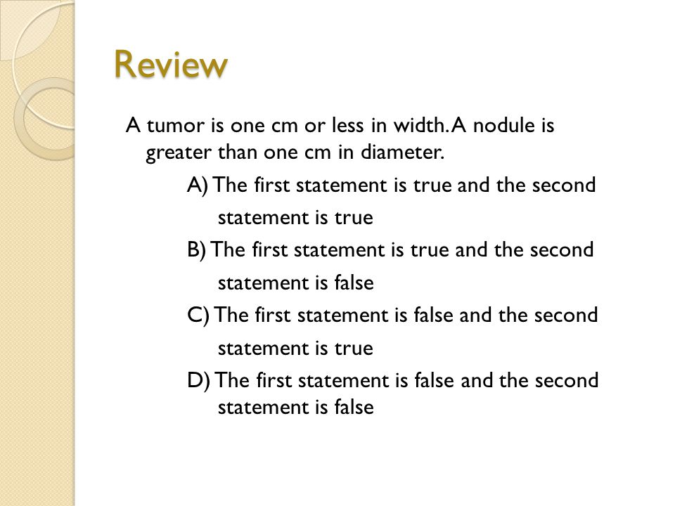 Review A tumor is one cm or less in width. A nodule is greater than one cm in diameter.
