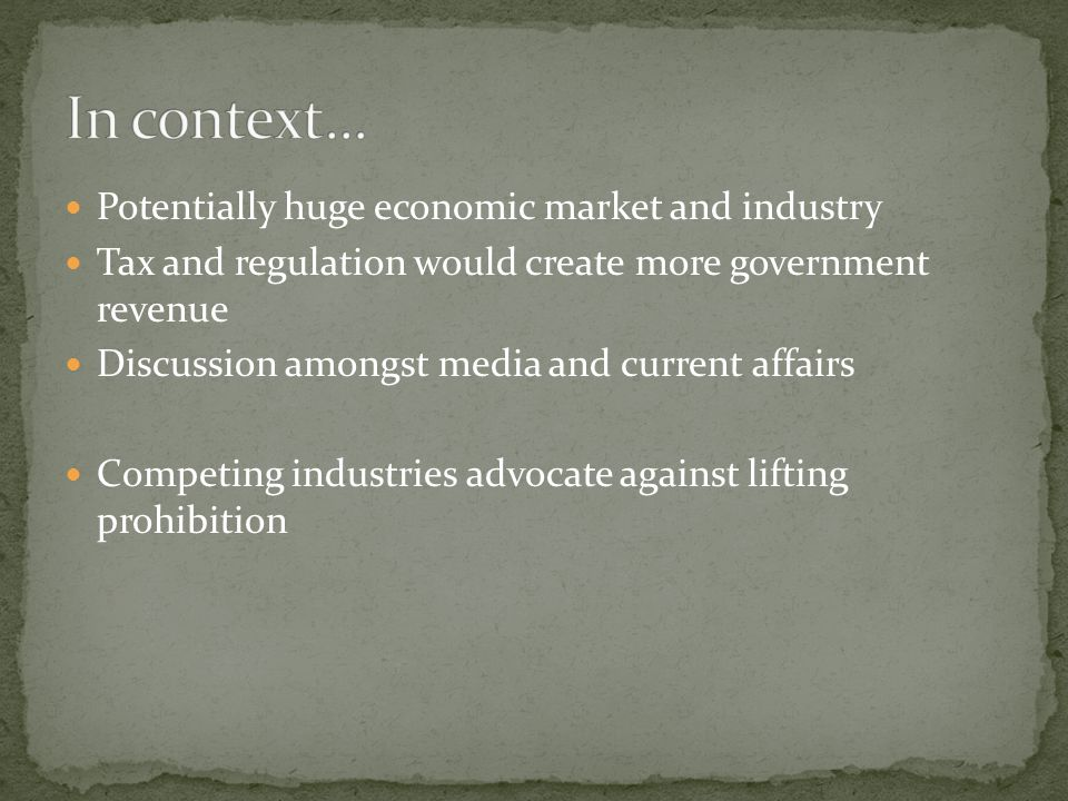 Potentially huge economic market and industry Tax and regulation would create more government revenue Discussion amongst media and current affairs Com
