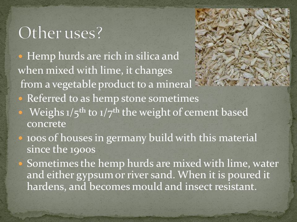 Hemp hurds are rich in silica and when mixed with lime, it changes from a vegetable product to a mineral Referred to as hemp stone sometimes Weighs 1/5 th to 1/7 th the weight of cement based concrete 100s of houses in germany build with this material since the 1900s Sometimes the hemp hurds are mixed with lime, water and either gypsum or river sand.