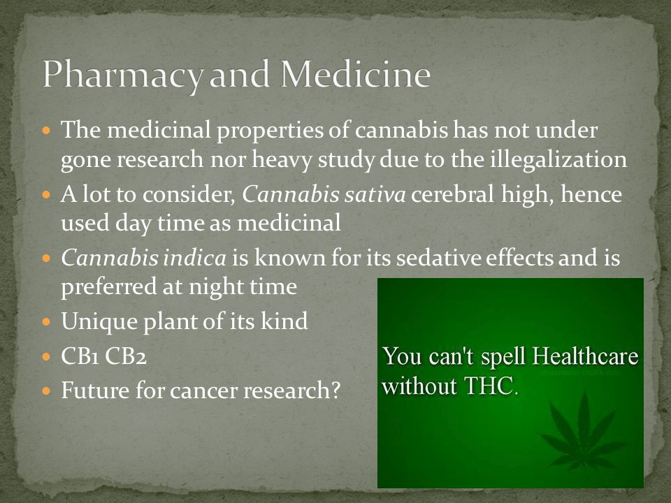 The medicinal properties of cannabis has not under gone research nor heavy study due to the illegalization A lot to consider, Cannabis sativa cerebral