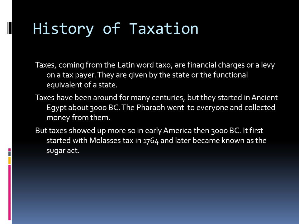 History of Taxation Taxes, coming from the Latin word taxo, are financial charges or a levy on a tax payer. They are given by the state or the functio