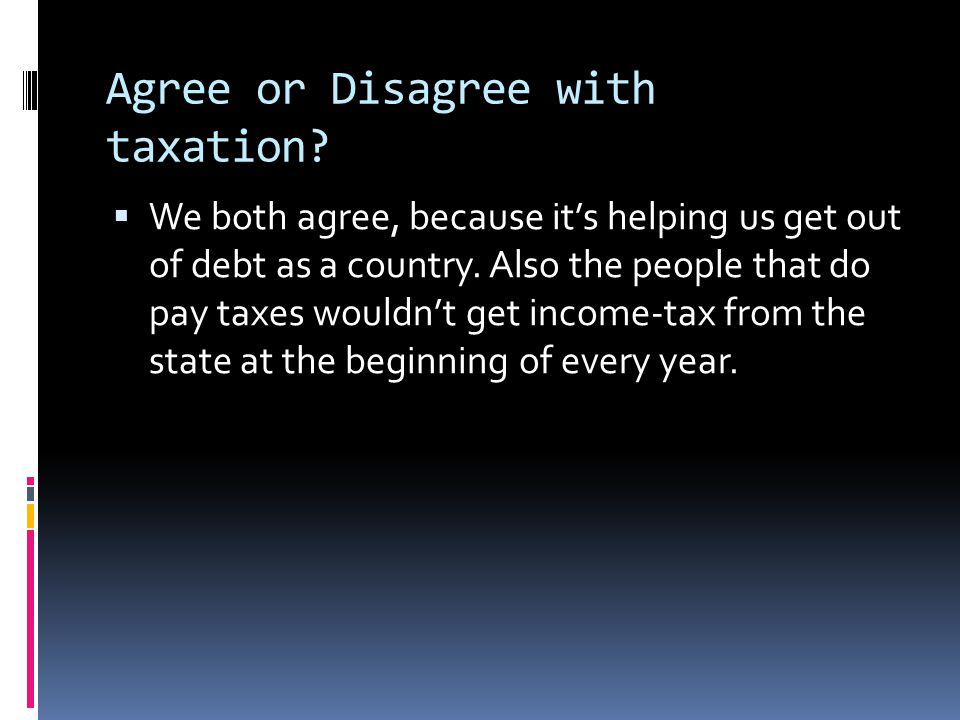 Agree or Disagree with taxation?  We both agree, because it's helping us get out of debt as a country. Also the people that do pay taxes wouldn't get