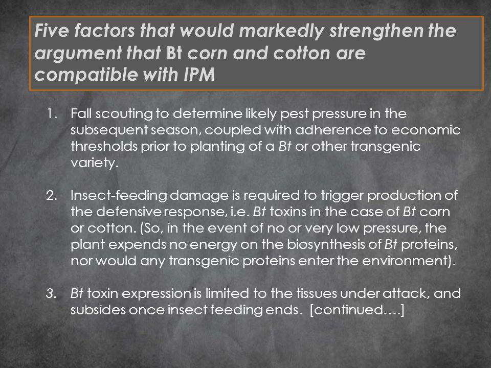 Five factors that would markedly strengthen the argument that Bt corn and cotton are compatible with IPM 1.Fall scouting to determine likely pest pressure in the subsequent season, coupled with adherence to economic thresholds prior to planting of a Bt or other transgenic variety.