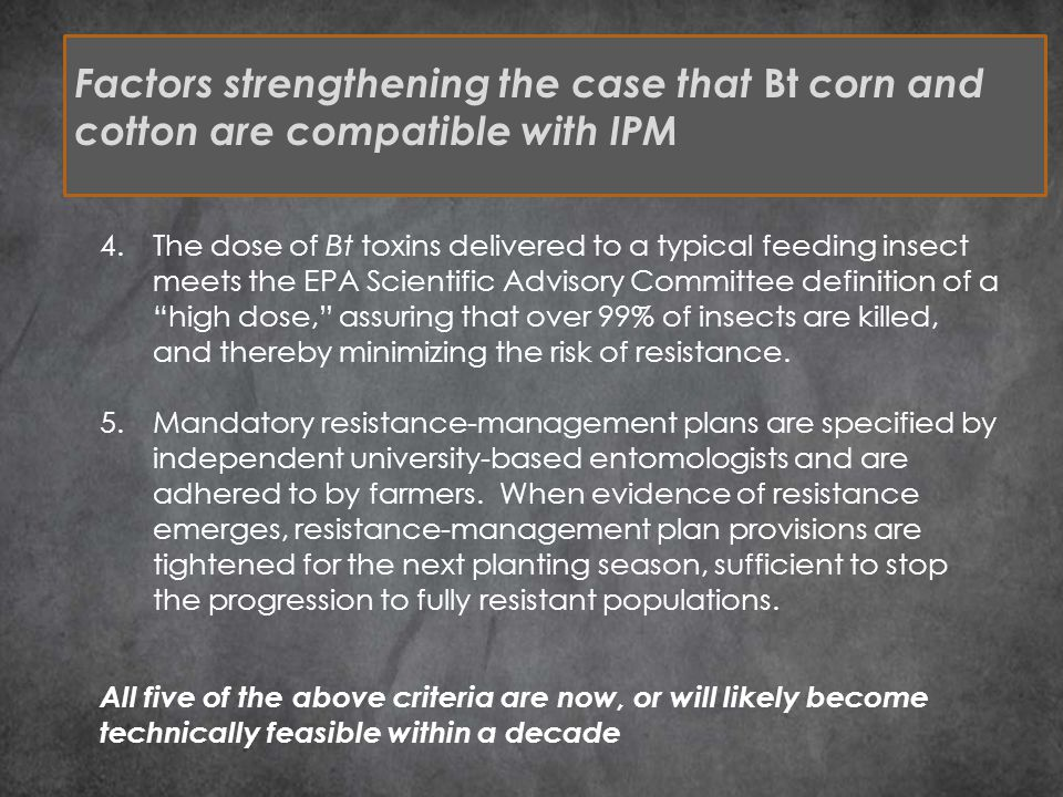 Factors strengthening the case that Bt corn and cotton are compatible with IPM 4.The dose of Bt toxins delivered to a typical feeding insect meets the EPA Scientific Advisory Committee definition of a high dose, assuring that over 99% of insects are killed, and thereby minimizing the risk of resistance.