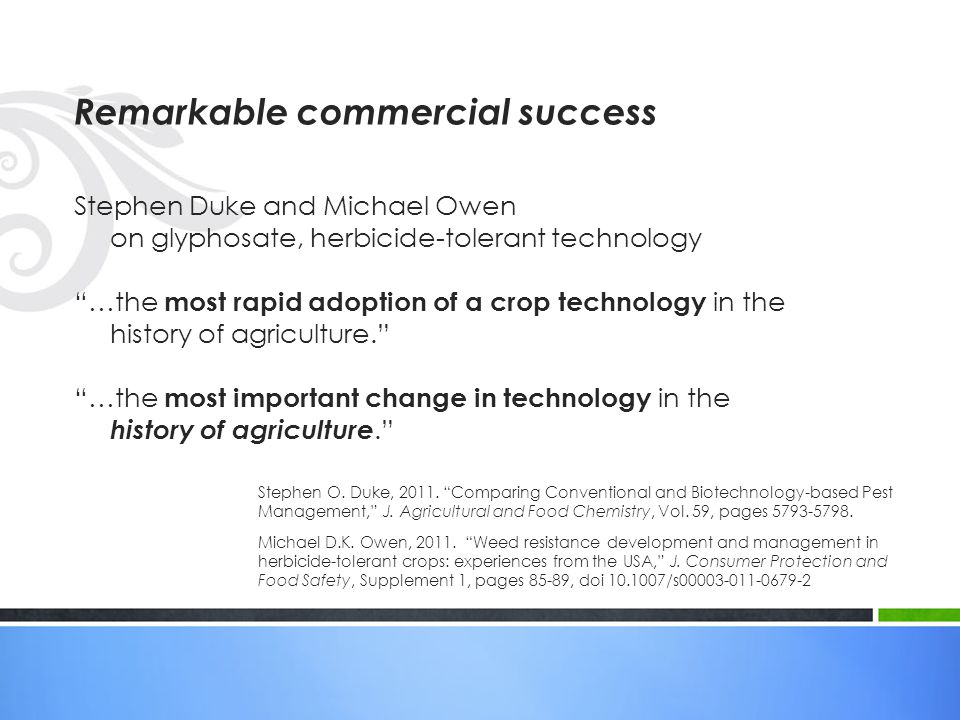 Stephen Duke and Michael Owen on glyphosate, herbicide-tolerant technology …the most rapid adoption of a crop technology in the history of agriculture. …the most important change in technology in the history of agriculture. Remarkable commercial success Stephen O.
