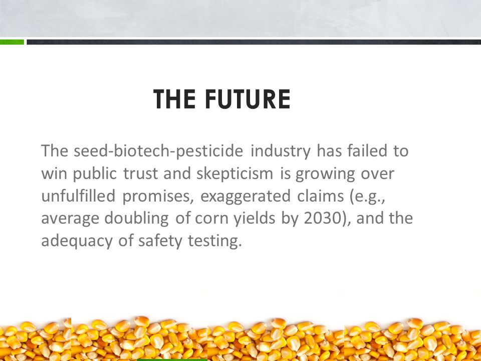 The seed-biotech-pesticide industry has failed to win public trust and skepticism is growing over unfulfilled promises, exaggerated claims (e.g., average doubling of corn yields by 2030), and the adequacy of safety testing.
