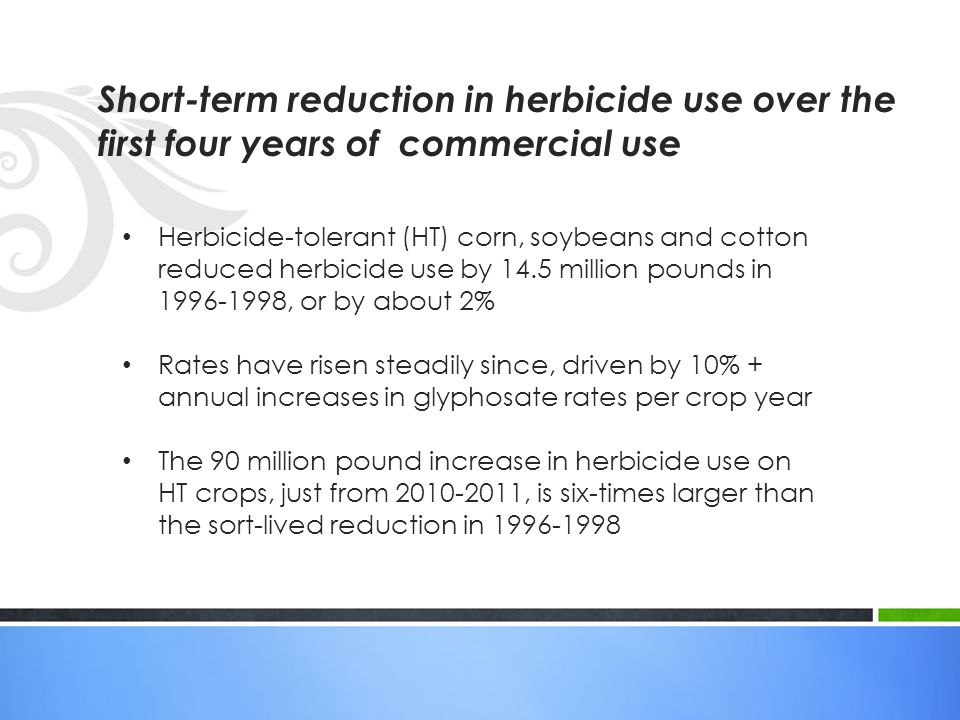Short-term reduction in herbicide use over the first four years of commercial use Herbicide-tolerant (HT) corn, soybeans and cotton reduced herbicide use by 14.5 million pounds in 1996-1998, or by about 2% Rates have risen steadily since, driven by 10% + annual increases in glyphosate rates per crop year The 90 million pound increase in herbicide use on HT crops, just from 2010-2011, is six-times larger than the sort-lived reduction in 1996-1998
