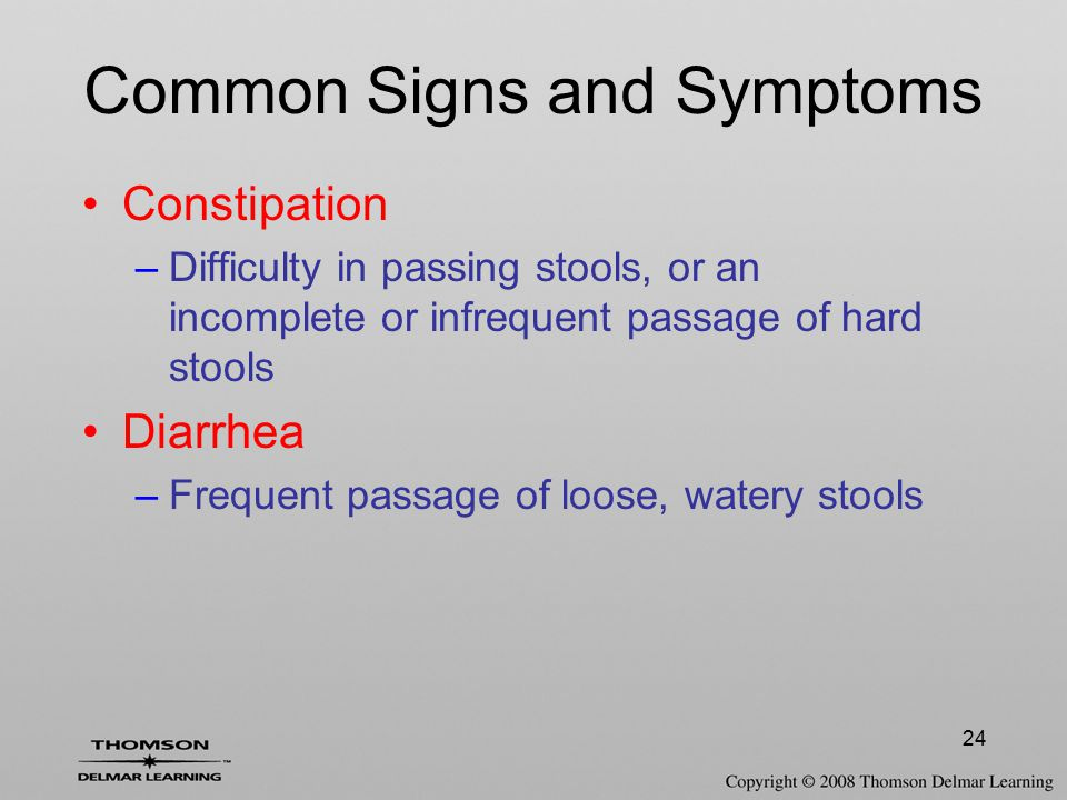 24 Constipation –Difficulty in passing stools, or an incomplete or infrequent passage of hard stools Diarrhea –Frequent passage of loose, watery stool