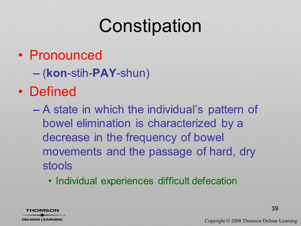 39 Constipation Pronounced –(kon-stih-PAY-shun) Defined –A state in which the individual's pattern of bowel elimination is characterized by a decrease