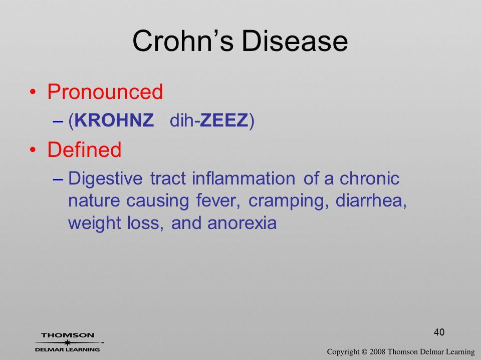 40 Crohn's Disease Pronounced –(KROHNZ dih-ZEEZ) Defined –Digestive tract inflammation of a chronic nature causing fever, cramping, diarrhea, weight l