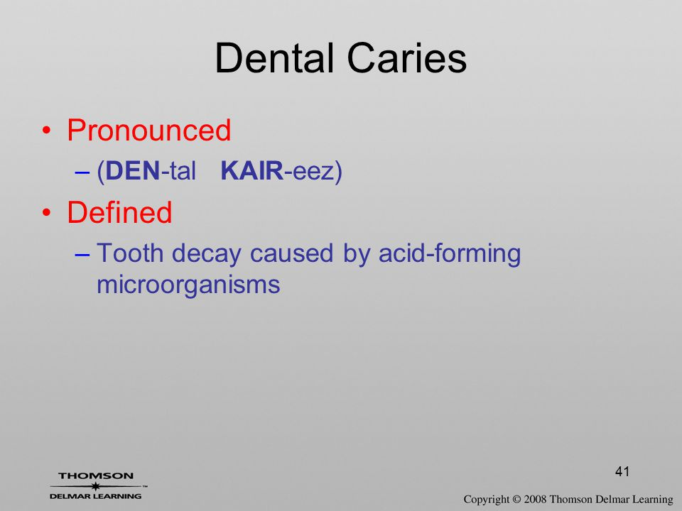 41 Dental Caries Pronounced –(DEN-tal KAIR-eez) Defined –Tooth decay caused by acid-forming microorganisms