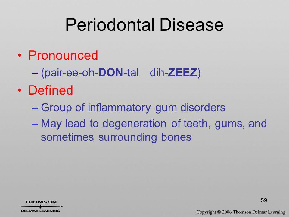 59 Periodontal Disease Pronounced –(pair-ee-oh-DON-tal dih-ZEEZ) Defined –Group of inflammatory gum disorders –May lead to degeneration of teeth, gums