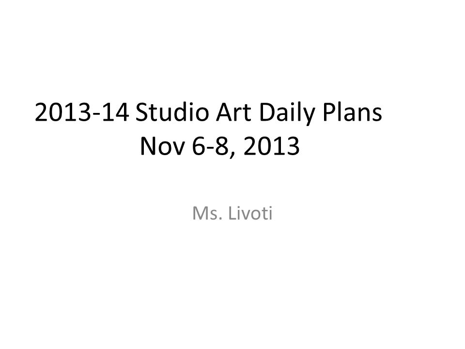2013-14 Studio Art Daily Plans Nov 6-8, 2013 Ms. Livoti