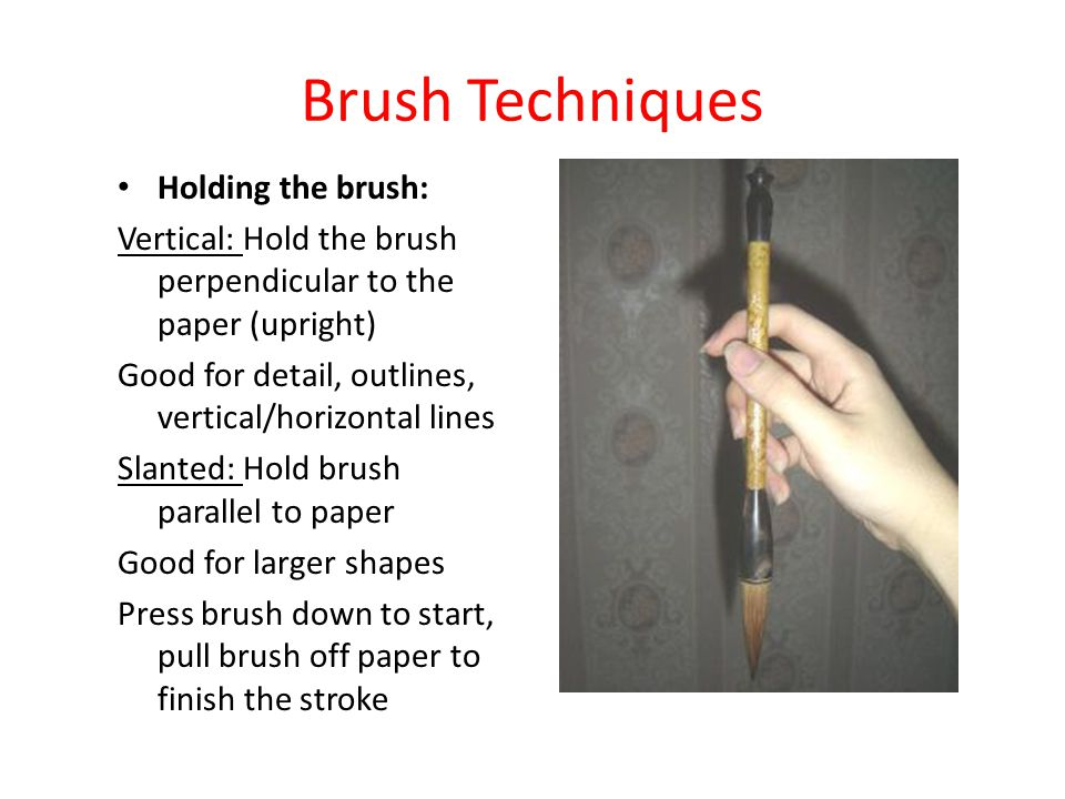 Brush Techniques Holding the brush: Vertical: Hold the brush perpendicular to the paper (upright) Good for detail, outlines, vertical/horizontal lines Slanted: Hold brush parallel to paper Good for larger shapes Press brush down to start, pull brush off paper to finish the stroke