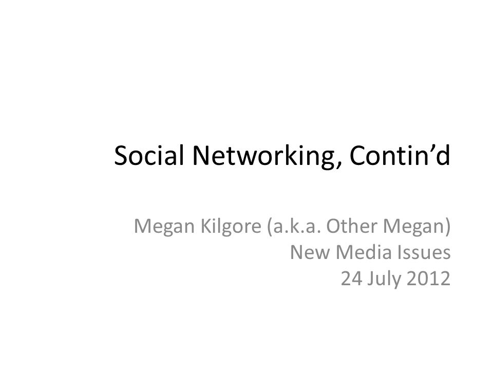 Social Networking, Contin'd Megan Kilgore (a.k.a. Other Megan) New Media Issues 24 July 2012
