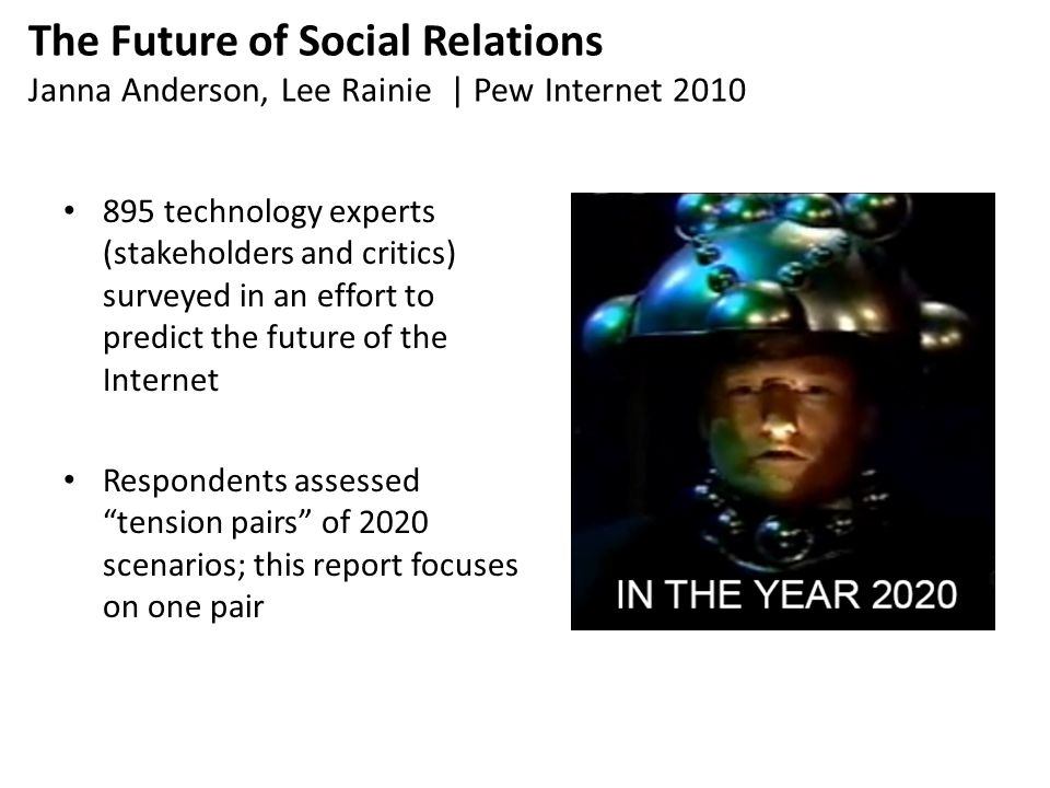 The Future of Social Relations Janna Anderson, Lee Rainie | Pew Internet 2010 895 technology experts (stakeholders and critics) surveyed in an effort to predict the future of the Internet Respondents assessed tension pairs of 2020 scenarios; this report focuses on one pair