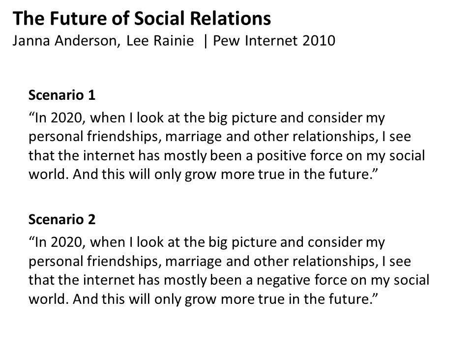 The Future of Social Relations Janna Anderson, Lee Rainie | Pew Internet 2010 Scenario 1 In 2020, when I look at the big picture and consider my personal friendships, marriage and other relationships, I see that the internet has mostly been a positive force on my social world.