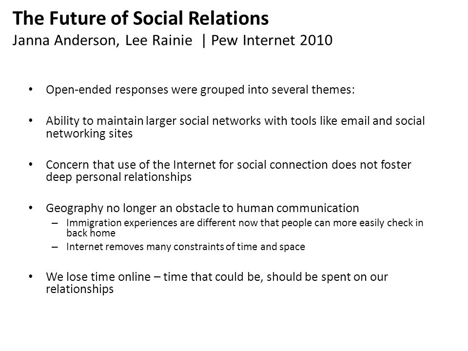 The Future of Social Relations Janna Anderson, Lee Rainie | Pew Internet 2010 Open-ended responses were grouped into several themes: Ability to maintain larger social networks with tools like email and social networking sites Concern that use of the Internet for social connection does not foster deep personal relationships Geography no longer an obstacle to human communication – Immigration experiences are different now that people can more easily check in back home – Internet removes many constraints of time and space We lose time online – time that could be, should be spent on our relationships