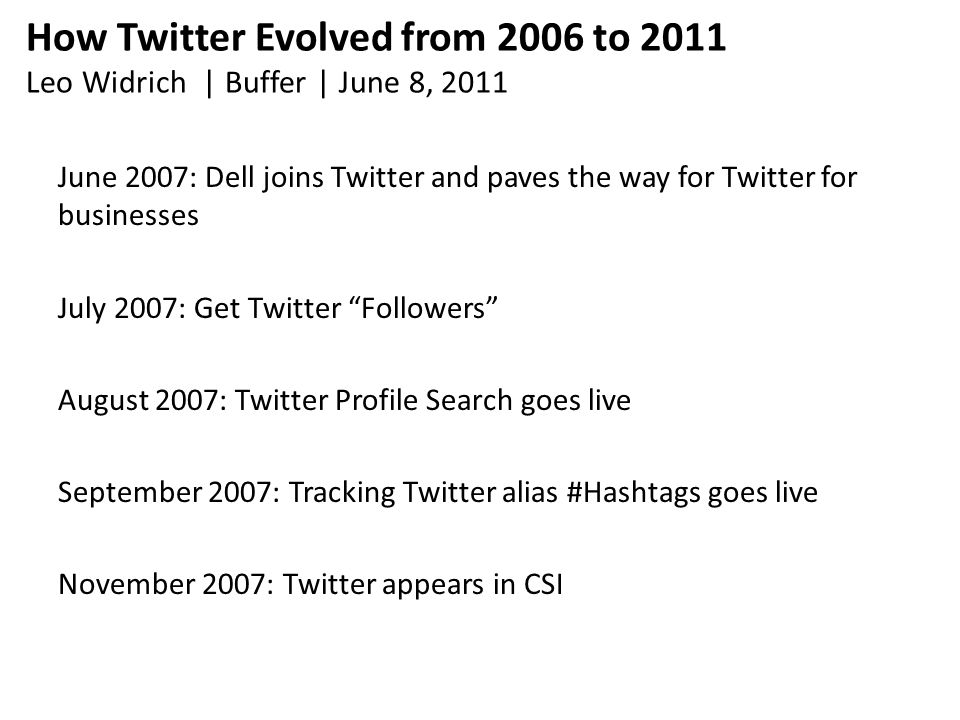 How Twitter Evolved from 2006 to 2011 Leo Widrich | Buffer | June 8, 2011 June 2007: Dell joins Twitter and paves the way for Twitter for businesses July 2007: Get Twitter Followers August 2007: Twitter Profile Search goes live September 2007: Tracking Twitter alias #Hashtags goes live November 2007: Twitter appears in CSI