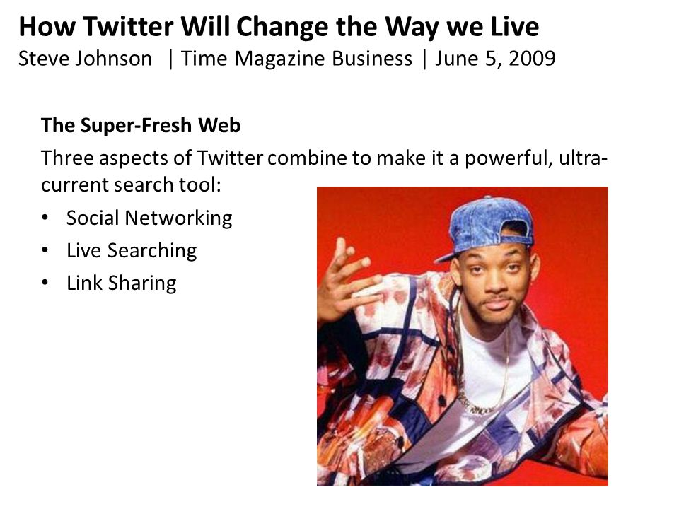 How Twitter Will Change the Way we Live Steve Johnson | Time Magazine Business | June 5, 2009 The Super-Fresh Web Three aspects of Twitter combine to make it a powerful, ultra- current search tool: Social Networking Live Searching Link Sharing