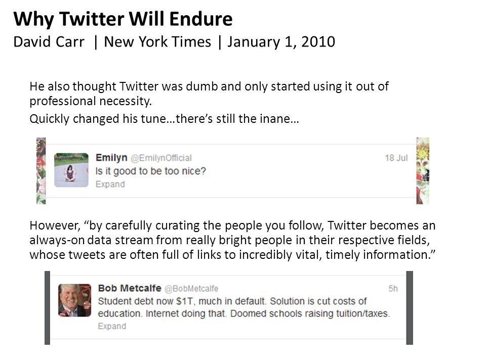 Why Twitter Will Endure David Carr | New York Times | January 1, 2010 He also thought Twitter was dumb and only started using it out of professional necessity.