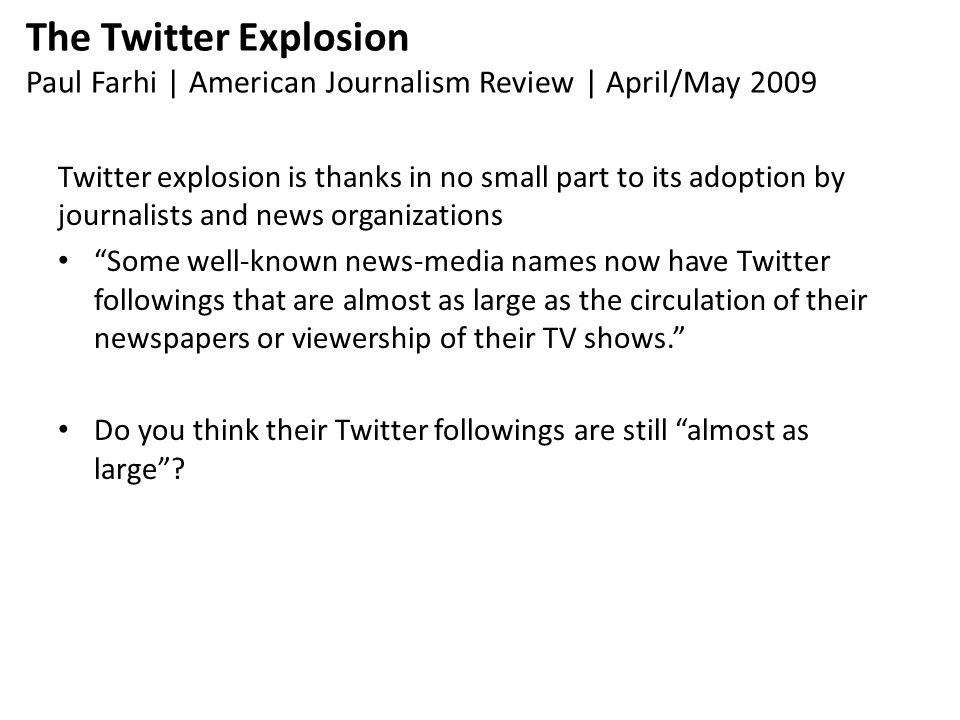 The Twitter Explosion Paul Farhi | American Journalism Review | April/May 2009 Twitter explosion is thanks in no small part to its adoption by journalists and news organizations Some well-known news-media names now have Twitter followings that are almost as large as the circulation of their newspapers or viewership of their TV shows. Do you think their Twitter followings are still almost as large
