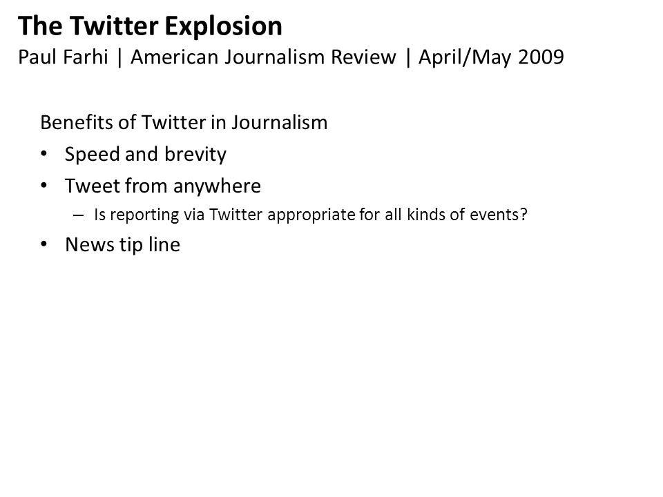 The Twitter Explosion Paul Farhi | American Journalism Review | April/May 2009 Benefits of Twitter in Journalism Speed and brevity Tweet from anywhere – Is reporting via Twitter appropriate for all kinds of events.