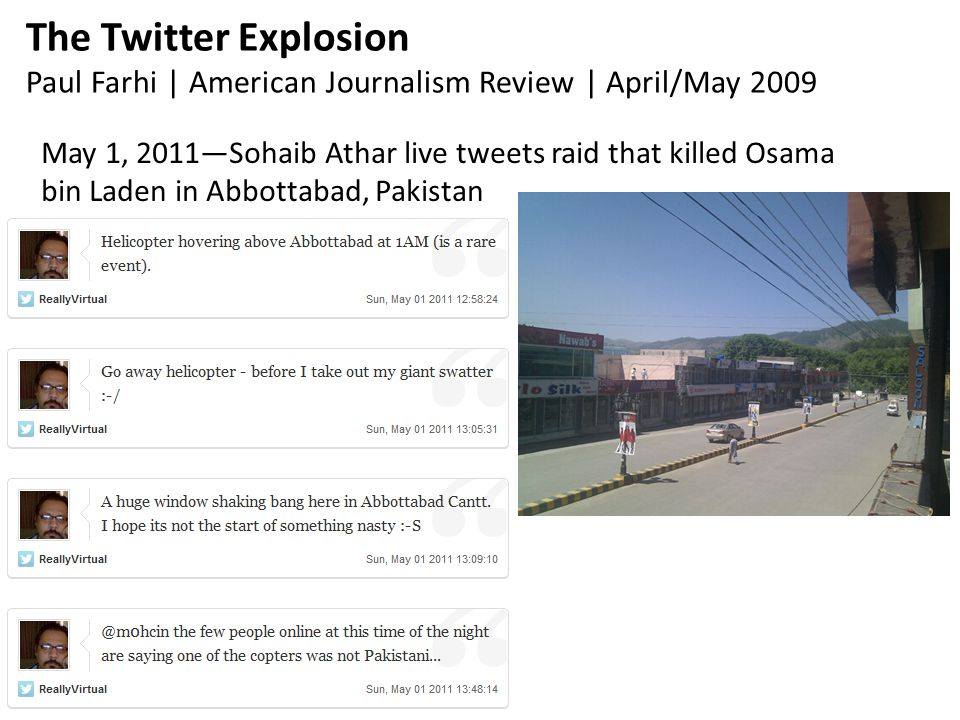 The Twitter Explosion Paul Farhi | American Journalism Review | April/May 2009 May 1, 2011—Sohaib Athar live tweets raid that killed Osama bin Laden in Abbottabad, Pakistan