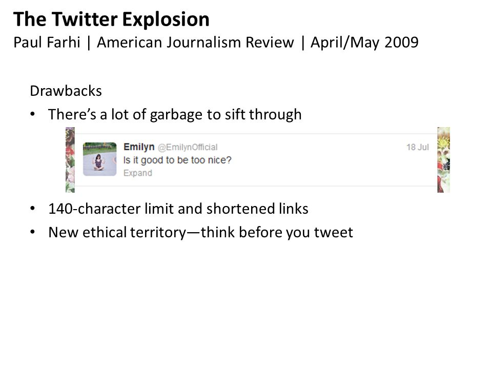 The Twitter Explosion Paul Farhi | American Journalism Review | April/May 2009 Drawbacks There's a lot of garbage to sift through 140-character limit and shortened links New ethical territory—think before you tweet