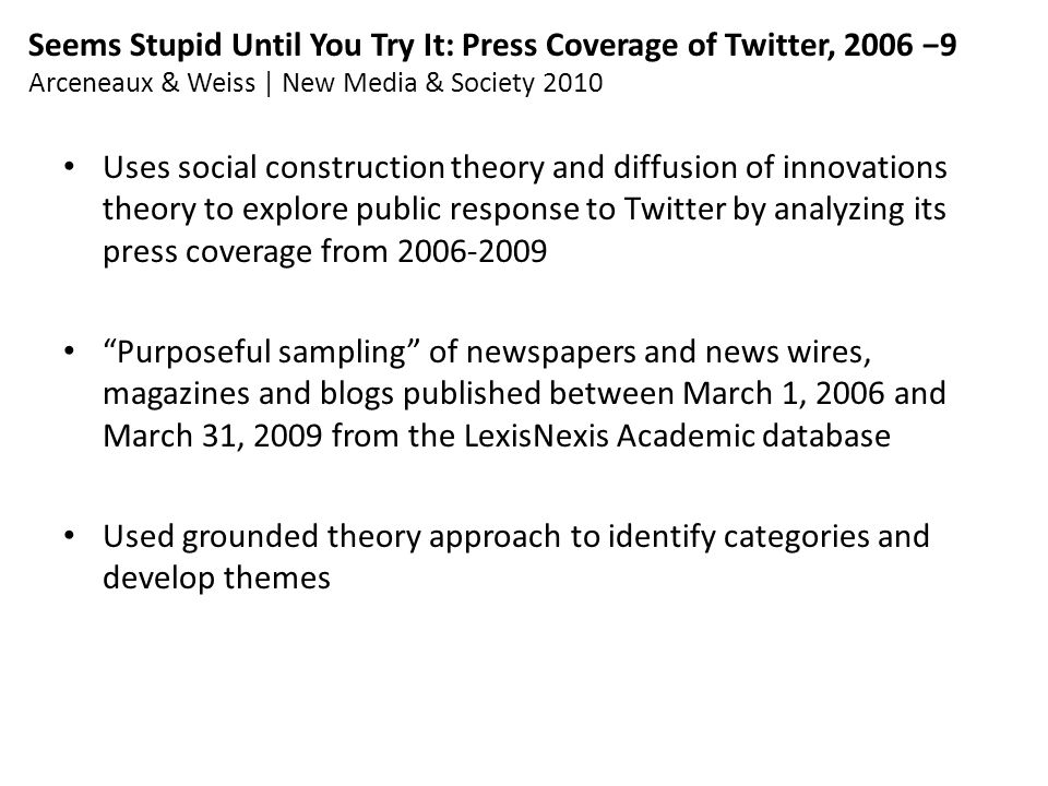 Seems Stupid Until You Try It: Press Coverage of Twitter, 2006 −9 Arceneaux & Weiss | New Media & Society 2010 Uses social construction theory and diffusion of innovations theory to explore public response to Twitter by analyzing its press coverage from 2006-2009 Purposeful sampling of newspapers and news wires, magazines and blogs published between March 1, 2006 and March 31, 2009 from the LexisNexis Academic database Used grounded theory approach to identify categories and develop themes