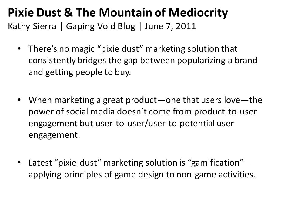 Pixie Dust & The Mountain of Mediocrity Kathy Sierra | Gaping Void Blog | June 7, 2011 There's no magic pixie dust marketing solution that consistently bridges the gap between popularizing a brand and getting people to buy.