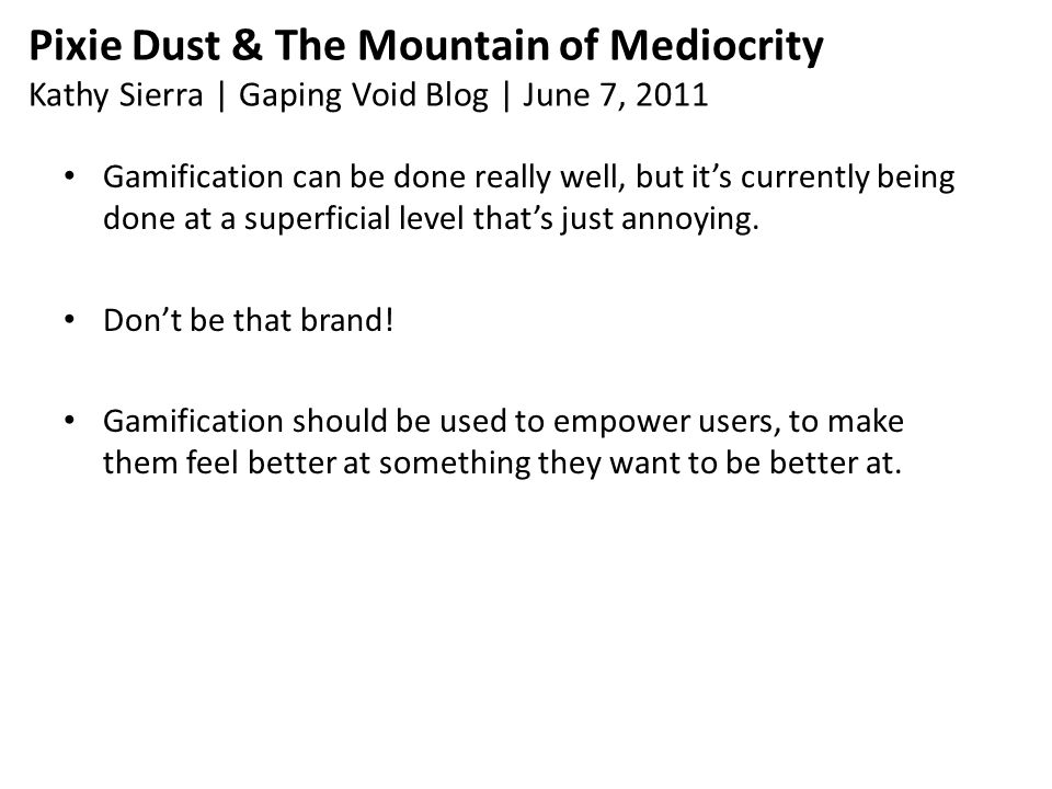Pixie Dust & The Mountain of Mediocrity Kathy Sierra | Gaping Void Blog | June 7, 2011 Gamification can be done really well, but it's currently being done at a superficial level that's just annoying.