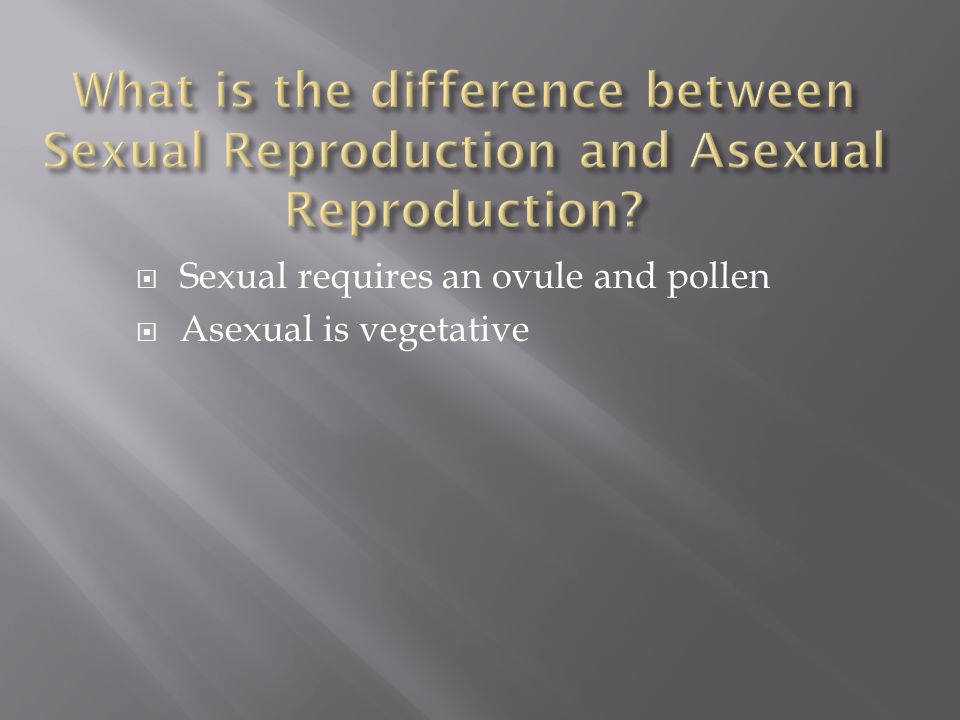  Sexual requires an ovule and pollen  Asexual is vegetative