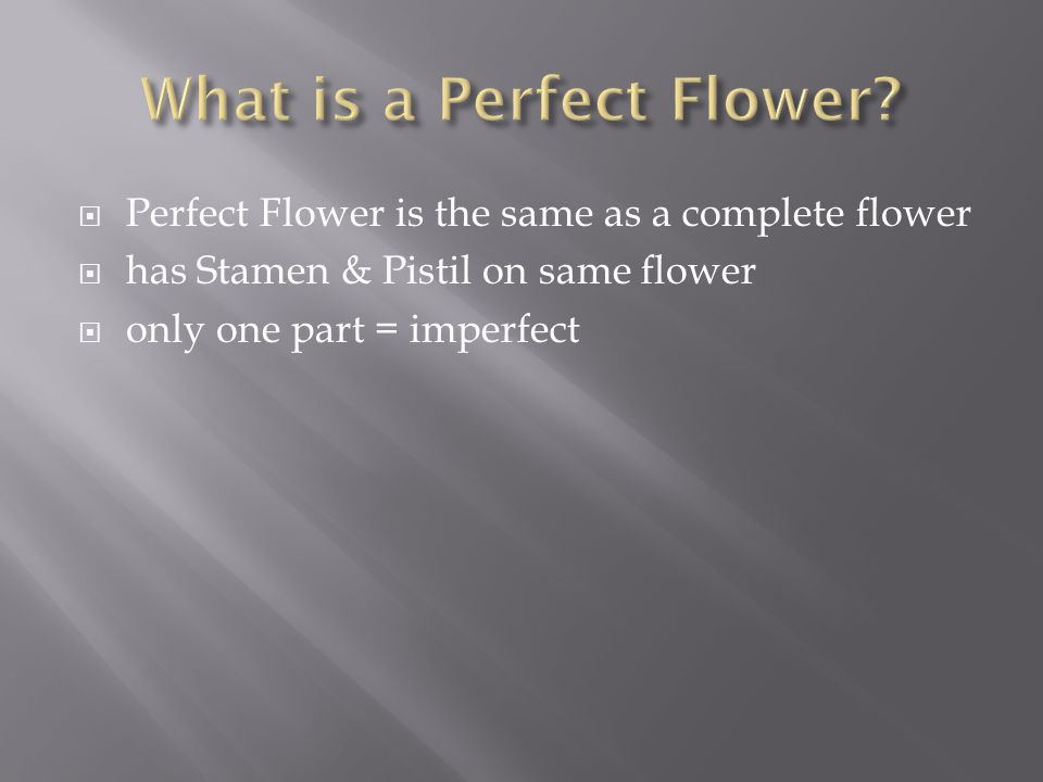  Perfect Flower is the same as a complete flower  has Stamen & Pistil on same flower  only one part = imperfect