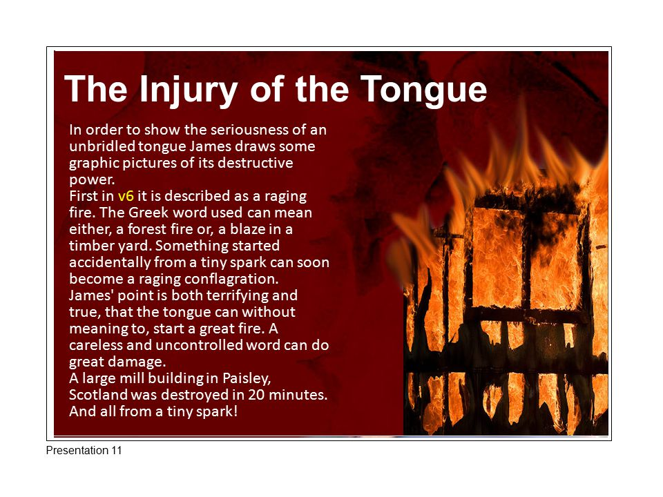The Injury of the Tongue In order to show the seriousness of an unbridled tongue James draws some graphic pictures of its destructive power.