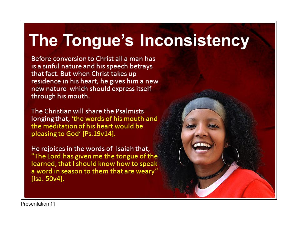 The Tongue's Inconsistency Before conversion to Christ all a man has is a sinful nature and his speech betrays that fact. But when Christ takes up res