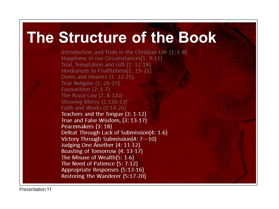 The Structure of the Book Introduction and Trials in the Christian Life (1: 1-8) Happiness in our Circumstances(1: 9-11) Trial, Temptation and Gift (1: 12-18) Hindrances to Fruitfulness(1: 19-21) Doers and Hearers (1: 22-25) True Religion (1: 26-27) Favouritism (2: 1-7) The Royal Law (2: 8-12a) Showing Mercy (2.12b-13] Faith and Works (2:14-26) Teachers and the Tongue (3: 1-12) True and False Wisdom, (3: 13-17) Peacemakers (3: 18) Defeat Through Lack of Submission(4: 1-6) Victory Through Submission(4: 7—10) Judging One Another (4: 11-12) Boasting of Tomorrow (4: 13-17) The Misuse of Wealth(5: 1-6) The Need of Patience (5: 7-12) Appropriate Responses (5:13-16) Restoring the Wanderer (5:17-20) Presentation 11