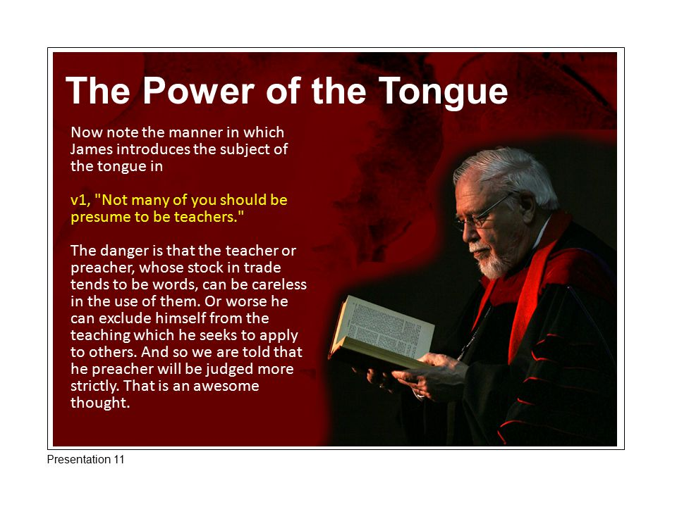 The Power of the Tongue Now note the manner in which James introduces the subject of the tongue in v1,