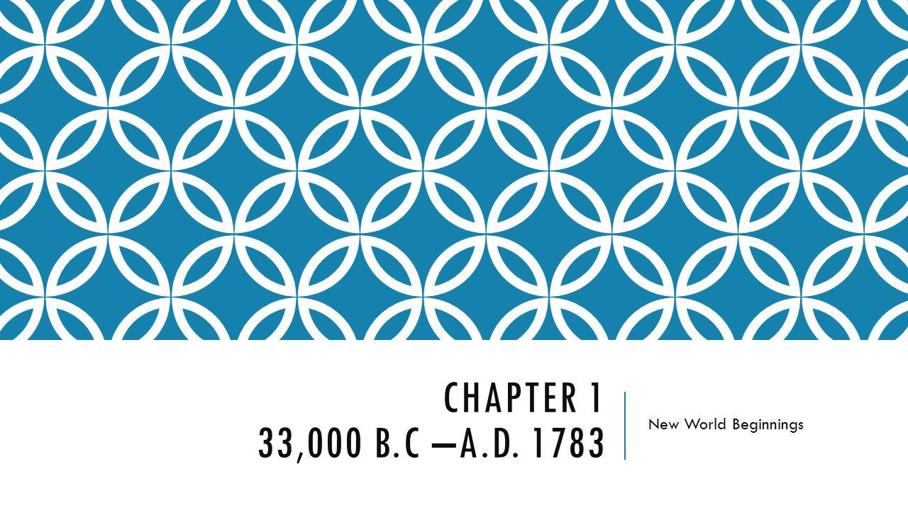 CHAPTER 1 33,000 B.C –A.D. 1783 New World Beginnings