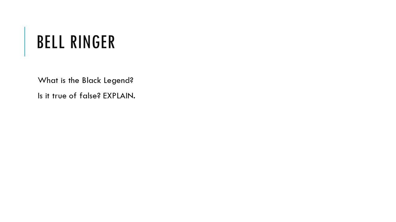 BELL RINGER What is the Black Legend? Is it true of false? EXPLAIN.