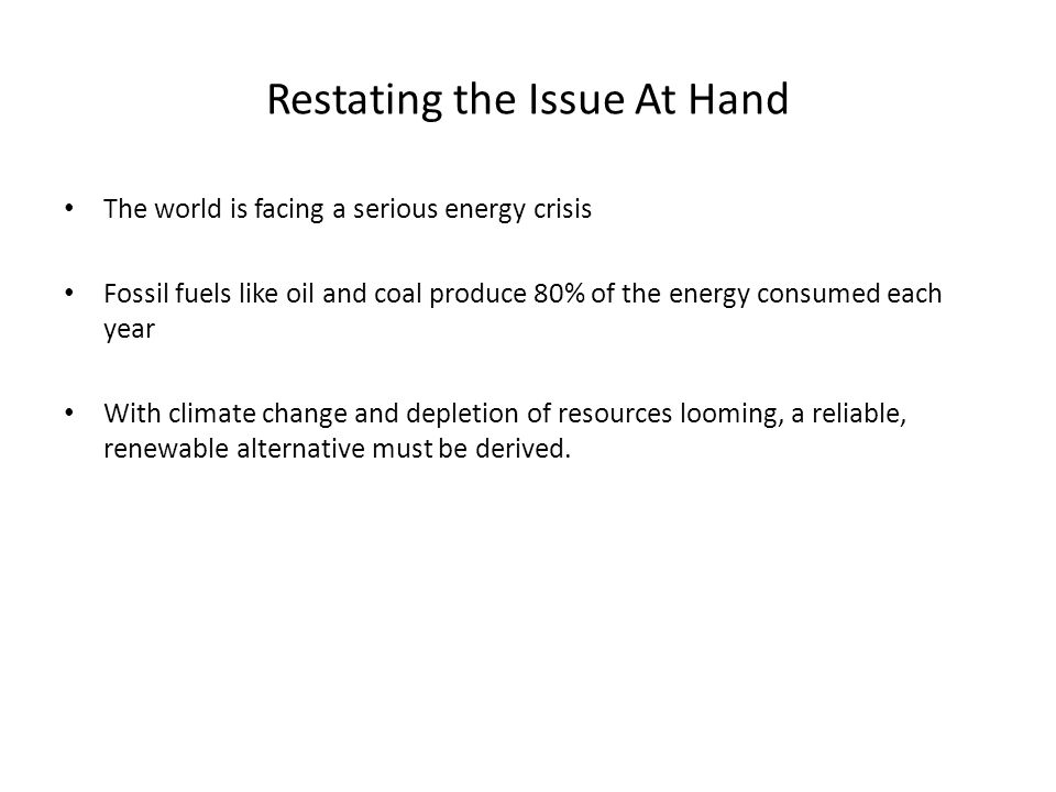 Restating the Issue At Hand The world is facing a serious energy crisis Fossil fuels like oil and coal produce 80% of the energy consumed each year With climate change and depletion of resources looming, a reliable, renewable alternative must be derived.