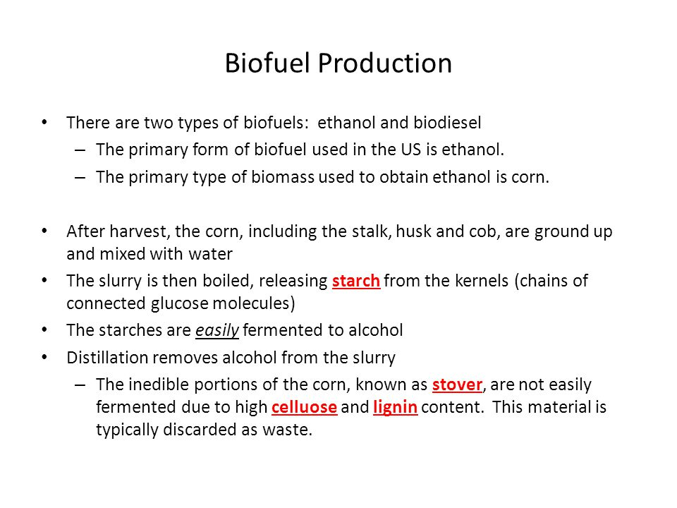 Biofuel Production There are two types of biofuels: ethanol and biodiesel – The primary form of biofuel used in the US is ethanol.