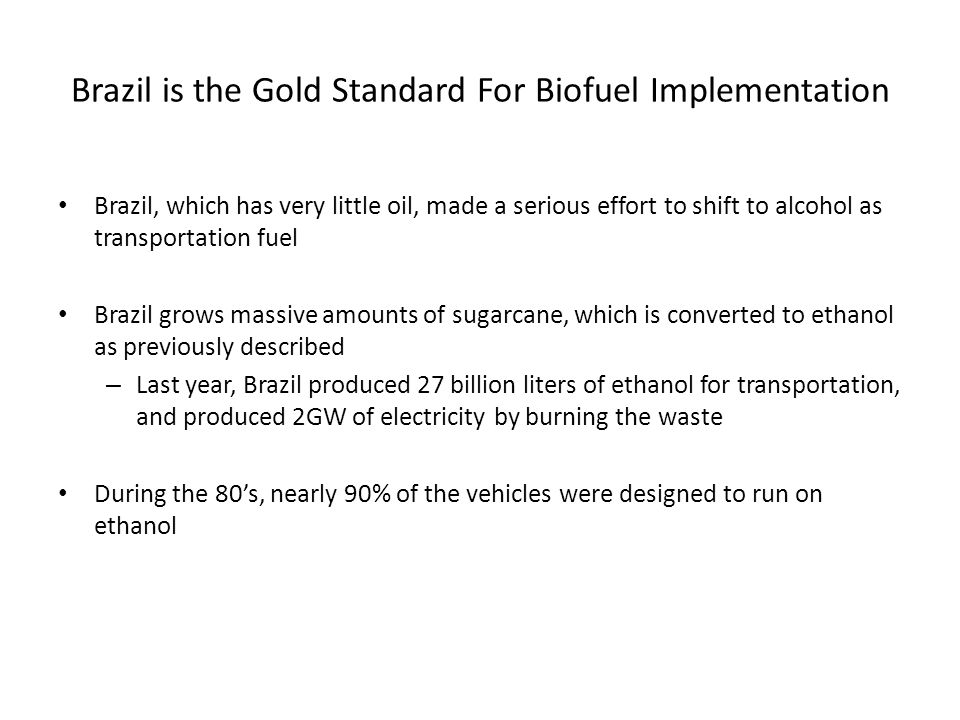 Brazil is the Gold Standard For Biofuel Implementation Brazil, which has very little oil, made a serious effort to shift to alcohol as transportation fuel Brazil grows massive amounts of sugarcane, which is converted to ethanol as previously described – Last year, Brazil produced 27 billion liters of ethanol for transportation, and produced 2GW of electricity by burning the waste During the 80's, nearly 90% of the vehicles were designed to run on ethanol