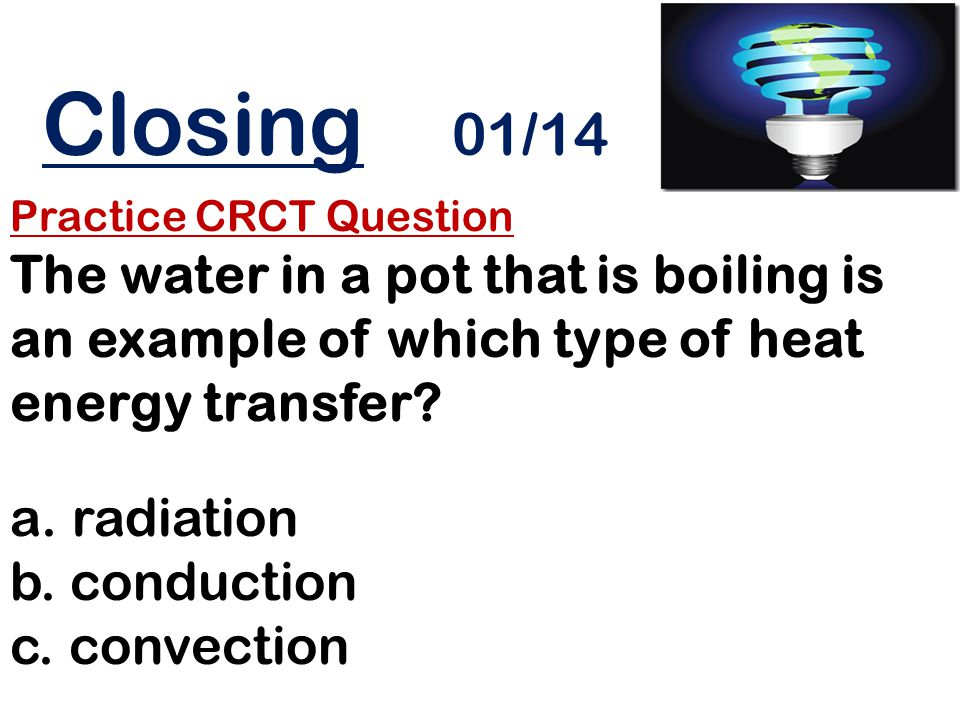 Closing 01/14 Practice CRCT Question The water in a pot that is boiling is an example of which type of heat energy transfer? a. radiation b. conductio